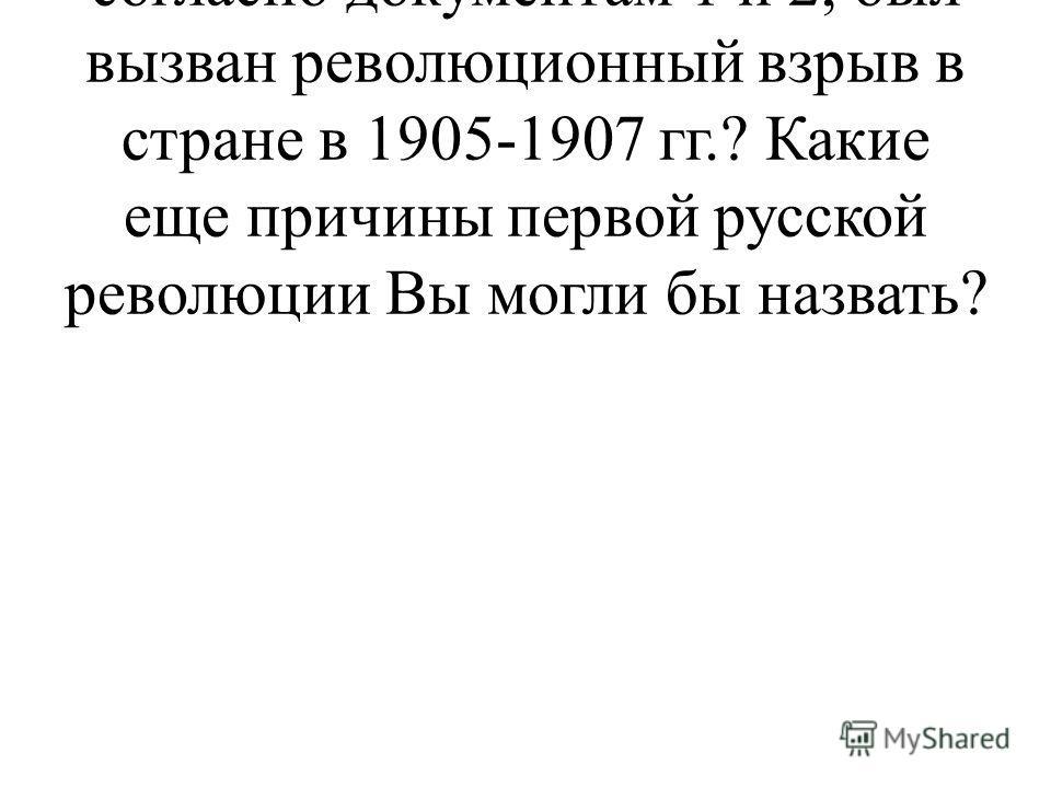 1. Какими обстоятельствами, согласно документам 1 и 2, был вызван революционный взрыв в стране в 1905-1907 гг.? Какие еще причины первой русской революции Вы могли бы назвать?