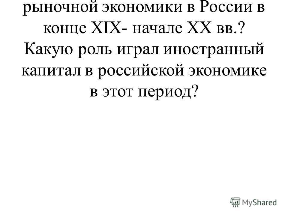 1. Каковы особенности становления и развития рыночной экономики в России в конце XIX- начале XX вв.? Какую роль играл иностранный капитал в российской экономике в этот период?