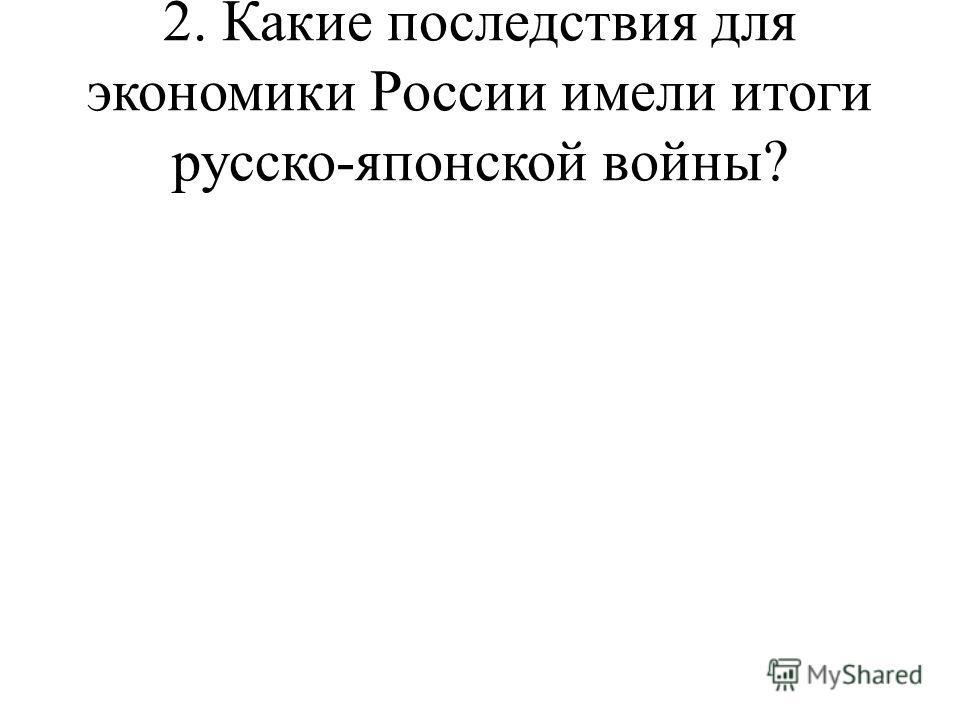 2. Какие последствия для экономики России имели итоги русско-японской войны?