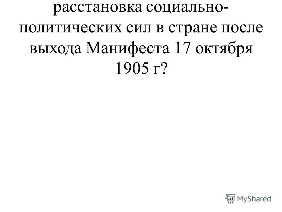 5. Каким образом изменилась расстановка социально- политических сил в стране после выхода Манифеста 17 октября 1905 г?