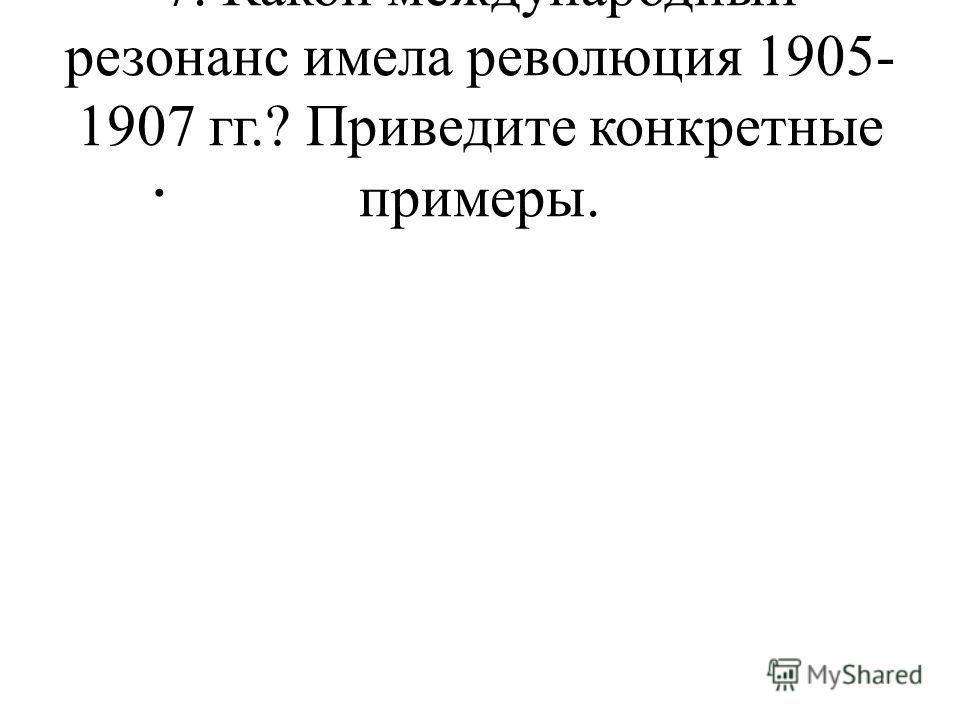7. Какой международный резонанс имела революция 1905- 1907 гг.? Приведите конкретные примеры.