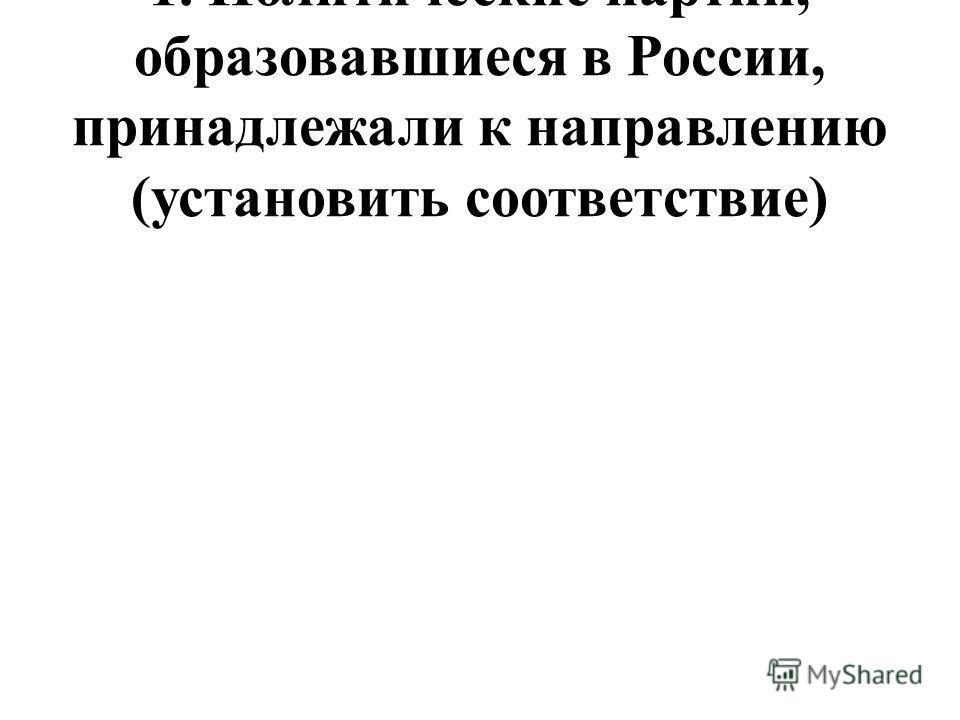 1. Политические партии, образовавшиеся в России, принадлежали к направлению (установить соответствие)