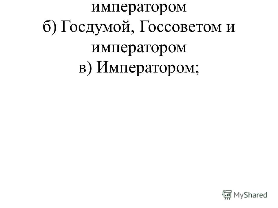 а) Государственной думой и императором б) Госдумой, Госсоветом и императором в) Императором;