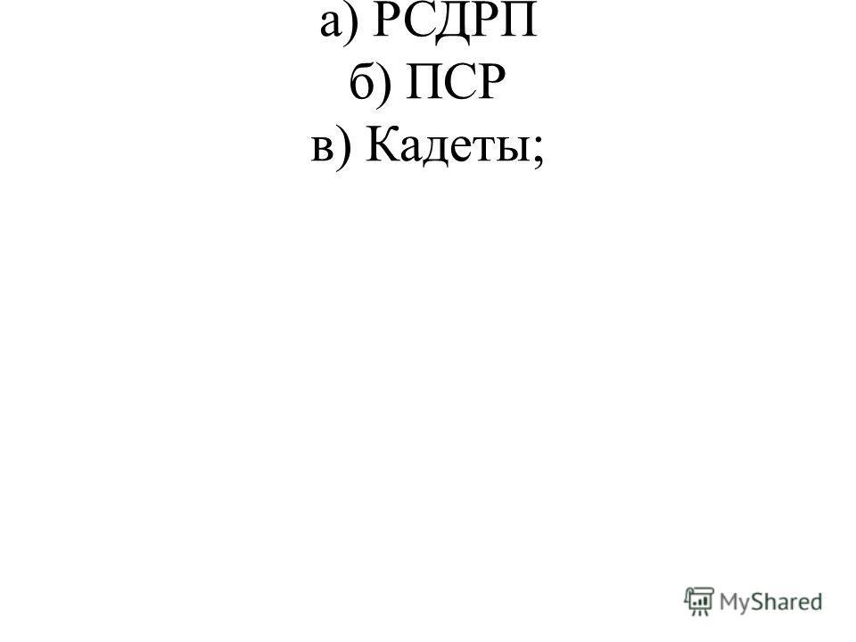 а) РСДРП б) ПСР в) Кадеты;