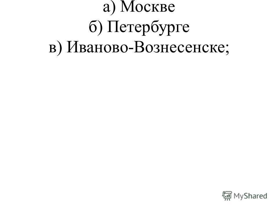 а) Москве б) Петербурге в) Иваново-Вознесенске;