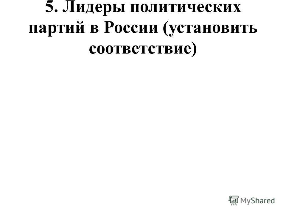 5. Лидеры политических партий в России (установить соответствие)
