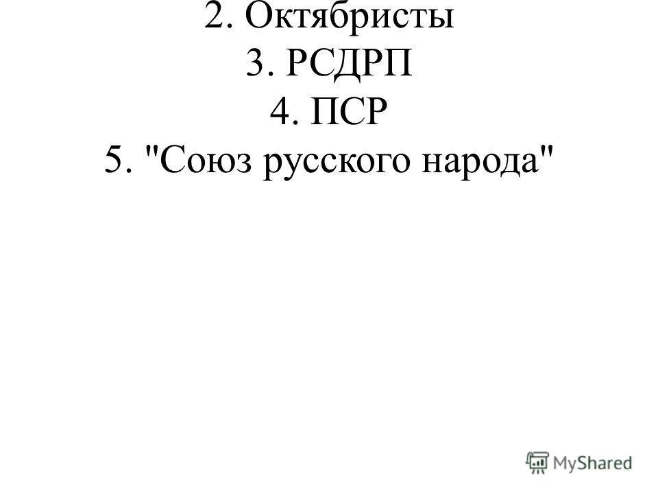 1. Кадеты 2. Октябристы 3. РСДРП 4. ПСР 5. Союз русского народа