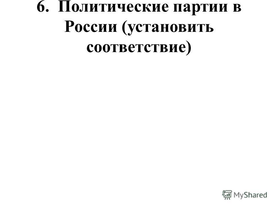 6. Политические партии в России (установить соответствие)