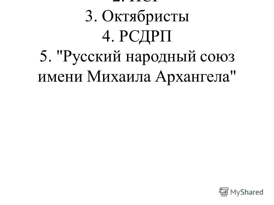 1. Кадеты 2. ПСР 3. Октябристы 4. РСДРП 5. Русский народный союз имени Михаила Архангела