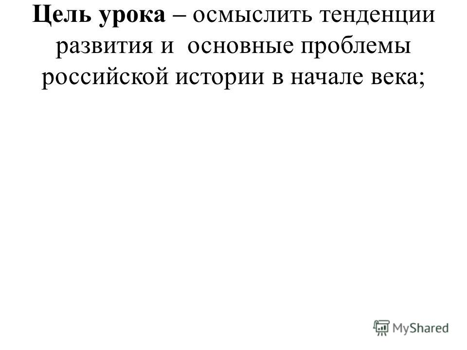 Цель урока – осмыслить тенденции развития и основные проблемы российской истории в начале века;