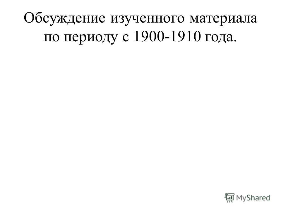 Обсуждение изученного материала по периоду с 1900-1910 года.