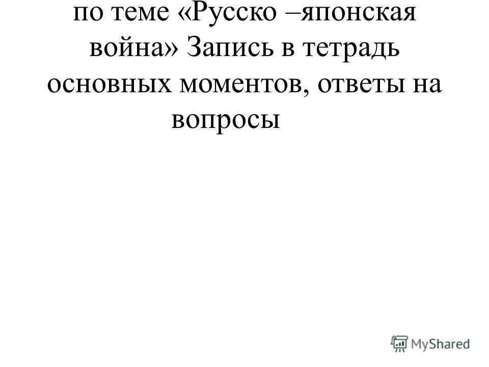 3Выступление обучающегося по теме «Русско –японская война» Запись в тетрадь основных моментов, ответы на вопросы