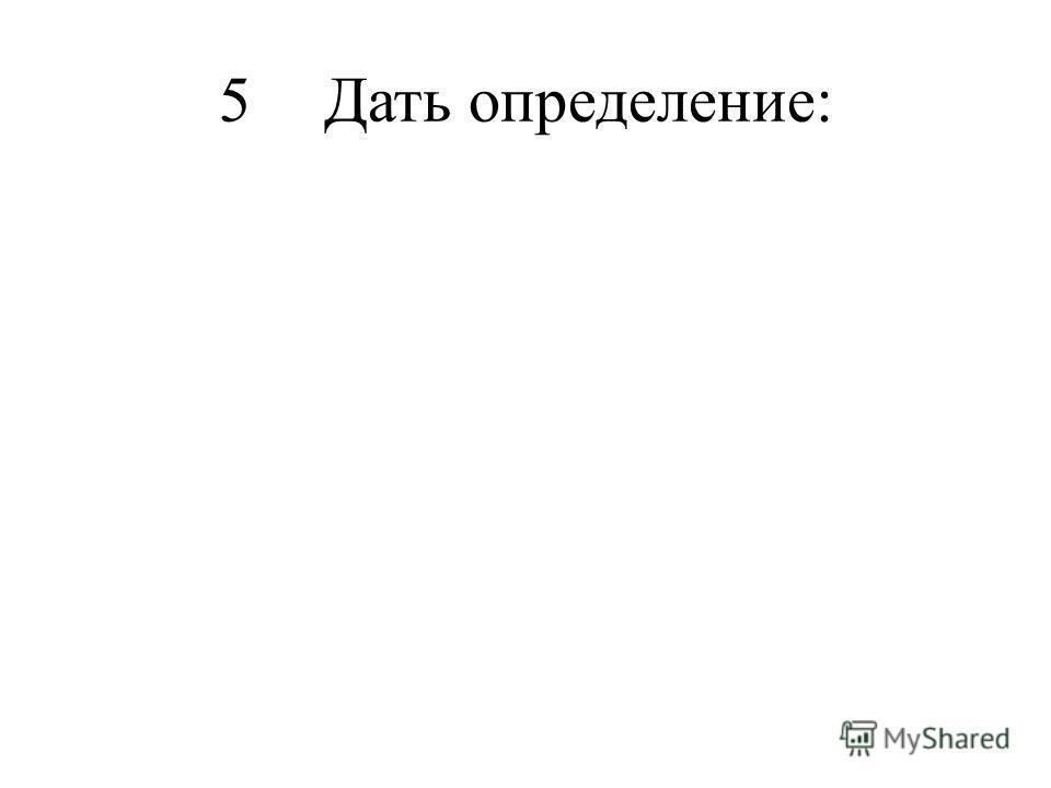 5Дать определение:
