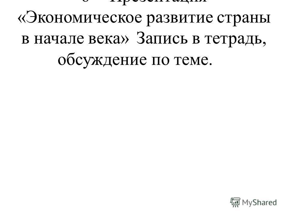 6Презентация «Экономическое развитие страны в начале века»Запись в тетрадь, обсуждение по теме.