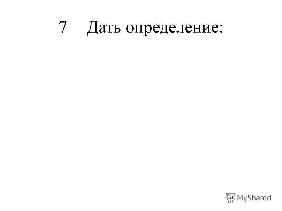 7Дать определение: