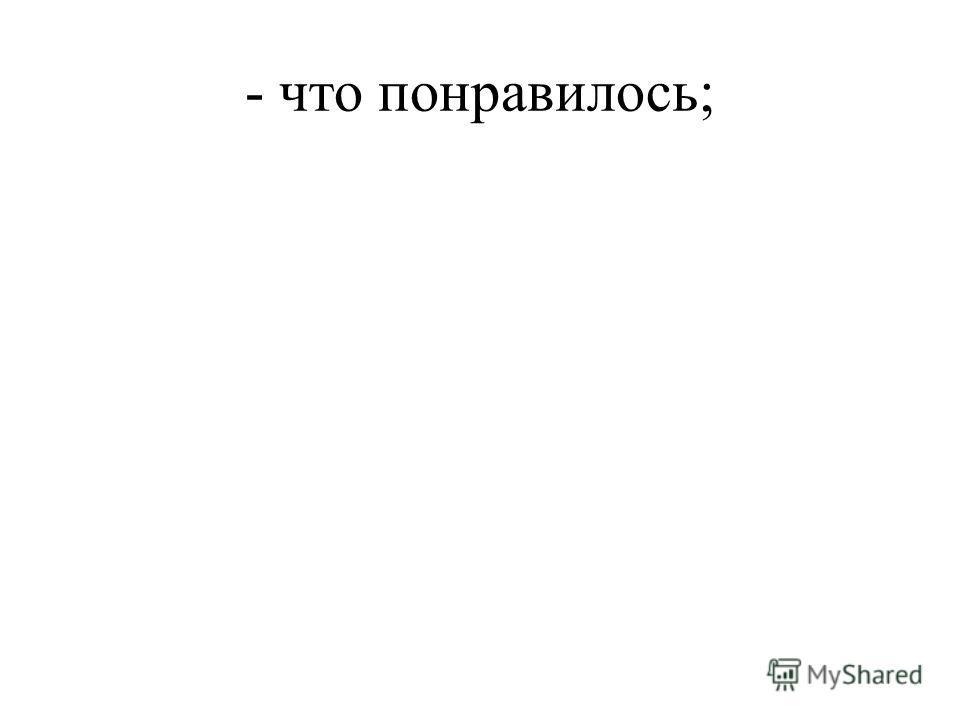 - что понравилось;