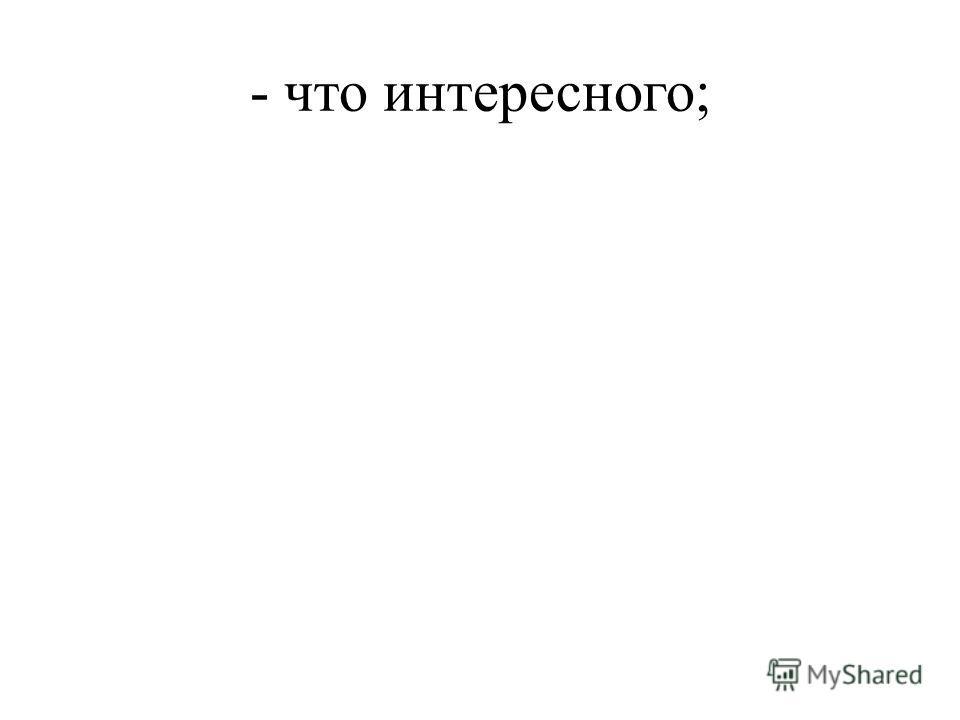 - что интересного;