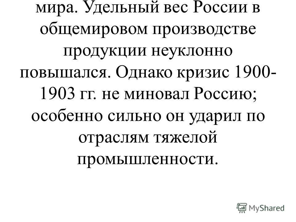К началу века Россия достигла значительных успехов. По абсолютным объемам производства она вошла в пятерку крупнейших держав мира. Удельный вес России в общемировом производстве продукции неуклонно повышался. Однако кризис 1900- 1903 гг. не миновал Р