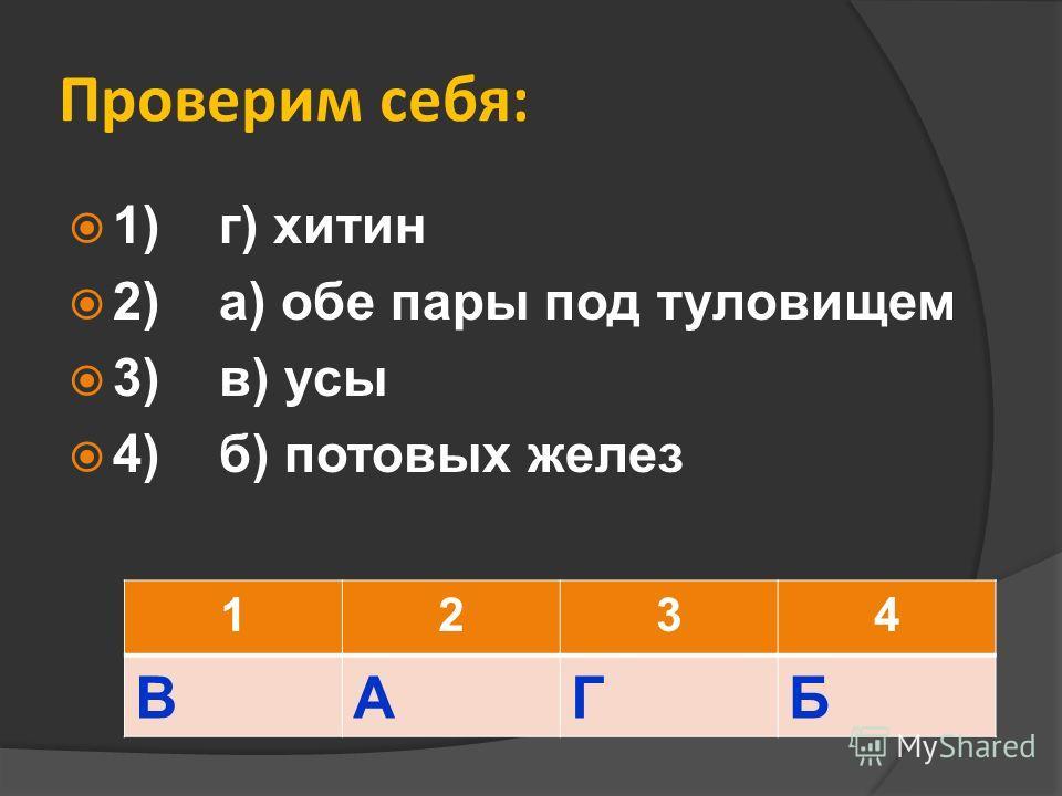 Проверим себя: 1) г) хитин 2) а) обе пары под туловищем 3) в) усы 4) б) потовых желез 1234 ВАГБ
