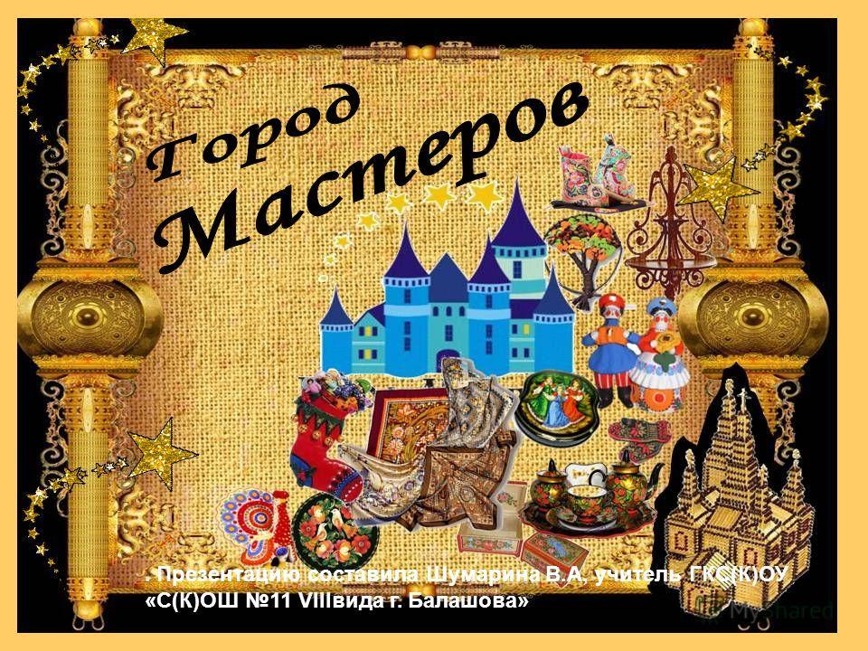 . Презентацию составила Шумарина В.А, учитель ГКС(К)ОУ «С(К)ОШ 11 VIIIвида г. Балашова»