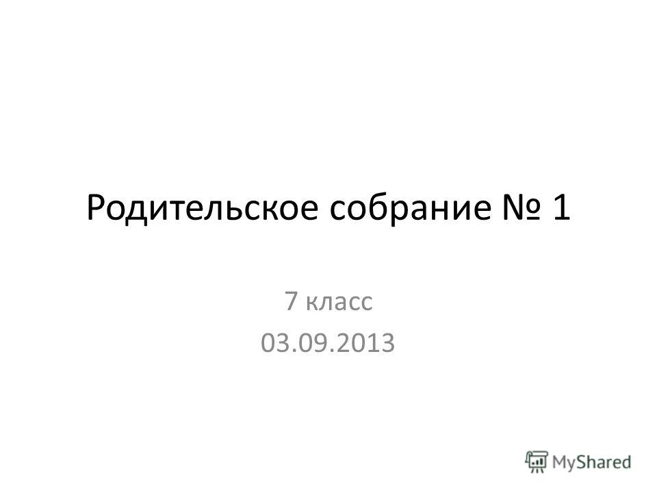 Родительское собрание 1 7 класс 03.09.2013