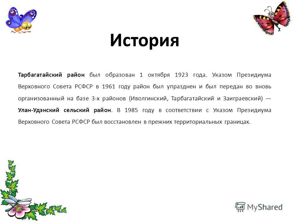 История Тарбагатайский район был образован 1 октября 1923 года. Указом Президиума Верховного Совета РСФСР в 1961 году район был упразднен и был переда