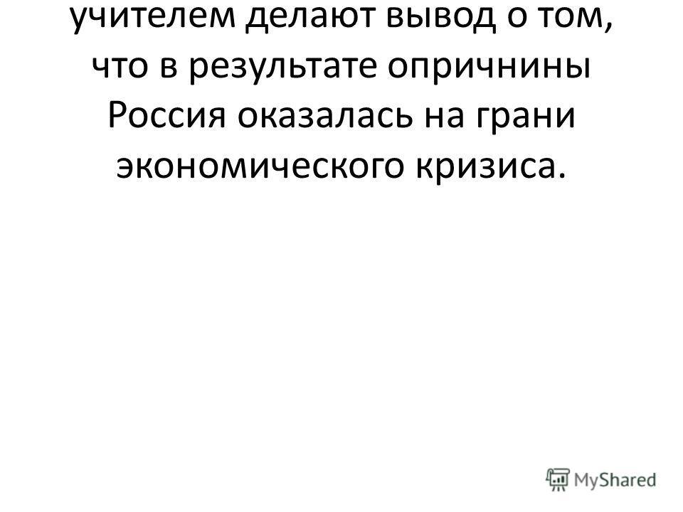 В итоге ученики вместе с учителем делают вывод о том, что в результате опричнины Россия оказалась на грани экономического кризиса.