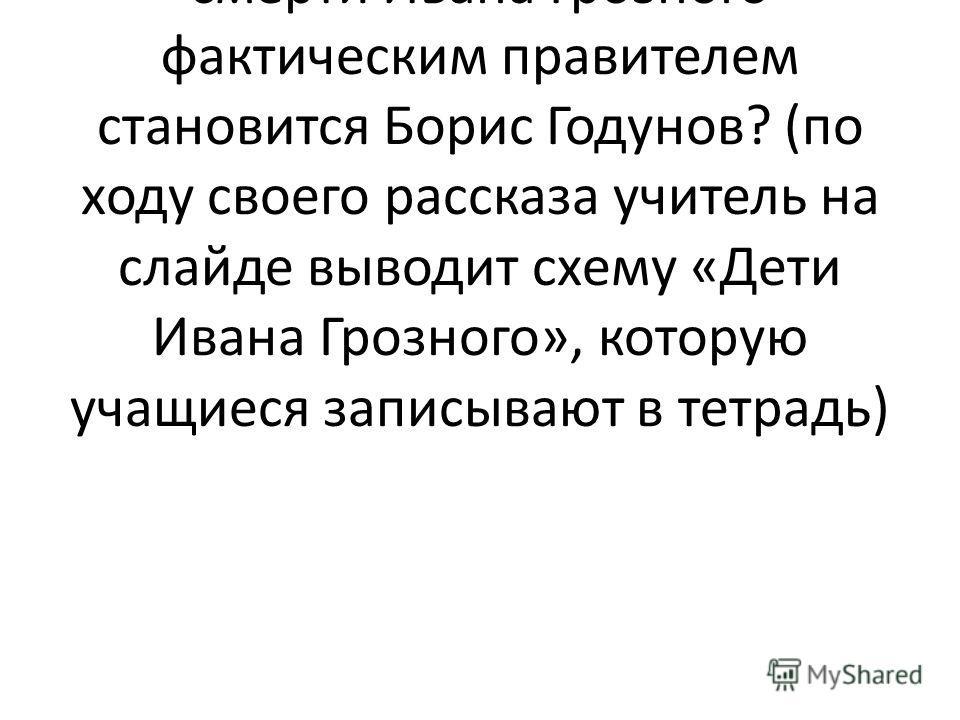 Сейчас вы должны будете послушать меня, а потом дать ответ на вопрос: почему после смерти Ивана Грозного фактическим правителем становится Борис Годунов? (по ходу своего рассказа учитель на слайде выводит схему «Дети Ивана Грозного», которую учащиеся