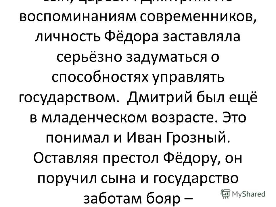Последние дни Ивана Грозного были отягощены не только физическими страданиями, но и размышлениями о своём наследнике. Выбор у царя был невелик. После трагической смерти старшего сына Ивана царём мог стать его второй сын, царевич Фёдор, или младший сы