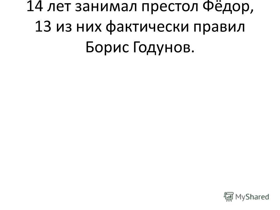 14 лет занимал престол Фёдор, 13 из них фактически правил Борис Годунов.