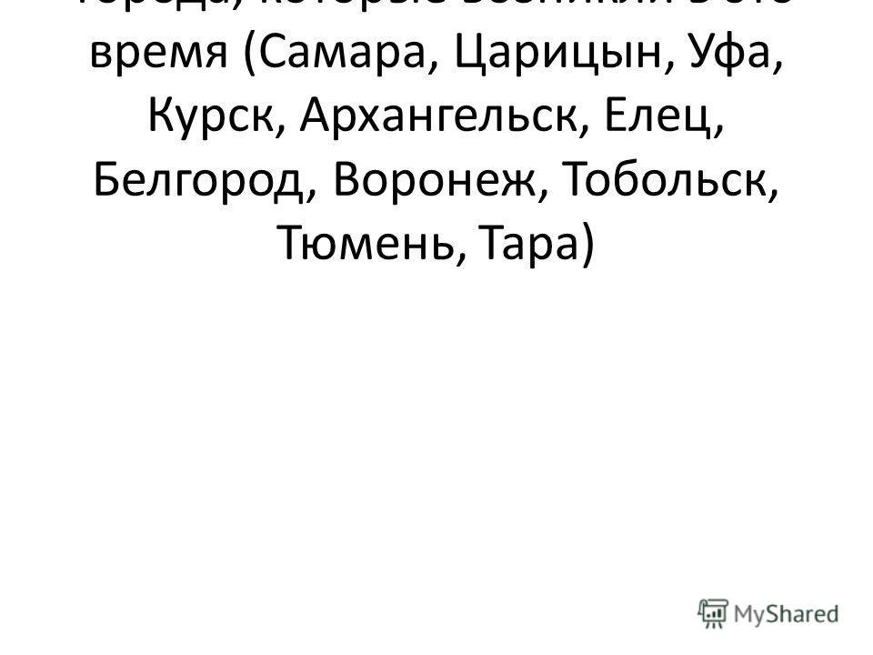 Задание:найти и показать города, которые возникли в это время (Самара, Царицын, Уфа, Курск, Архангельск, Елец, Белгород, Воронеж, Тобольск, Тюмень, Тара)