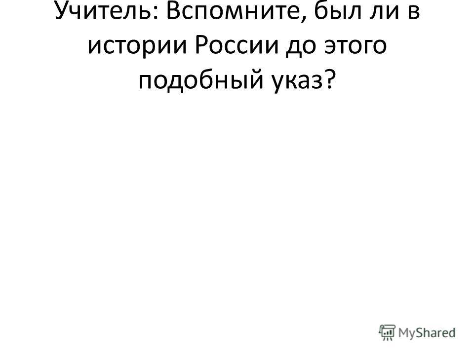 Учитель: Вспомните, был ли в истории России до этого подобный указ?