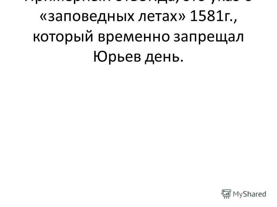 Примерный ответ:да, это указ о «заповедных летах» 1581г., который временно запрещал Юрьев день.
