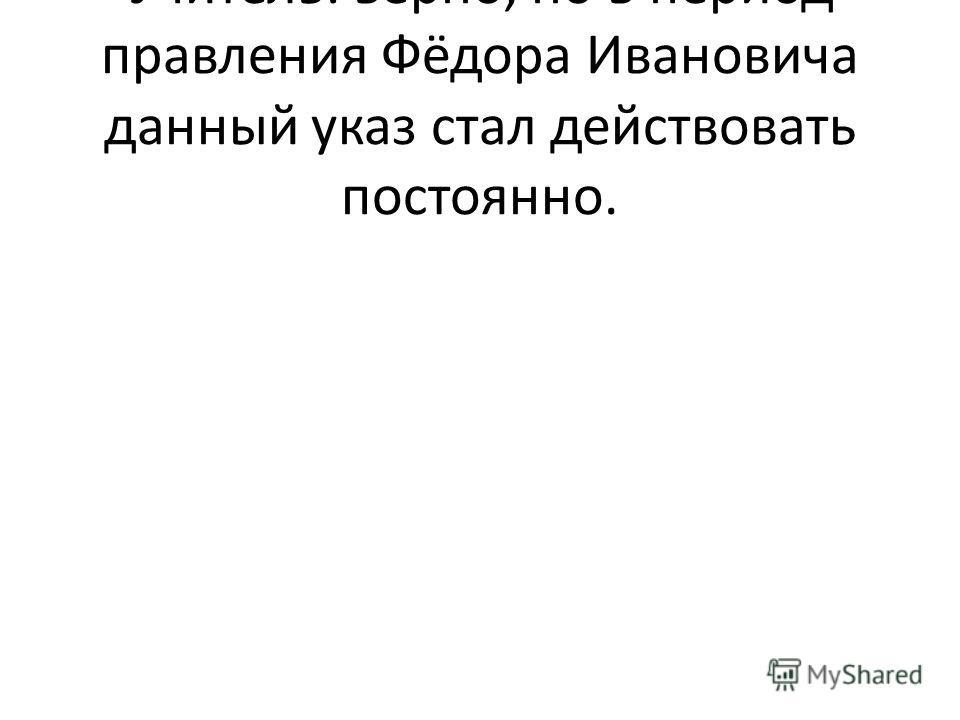 Учитель: верно, но в период правления Фёдора Ивановича данный указ стал действовать постоянно.