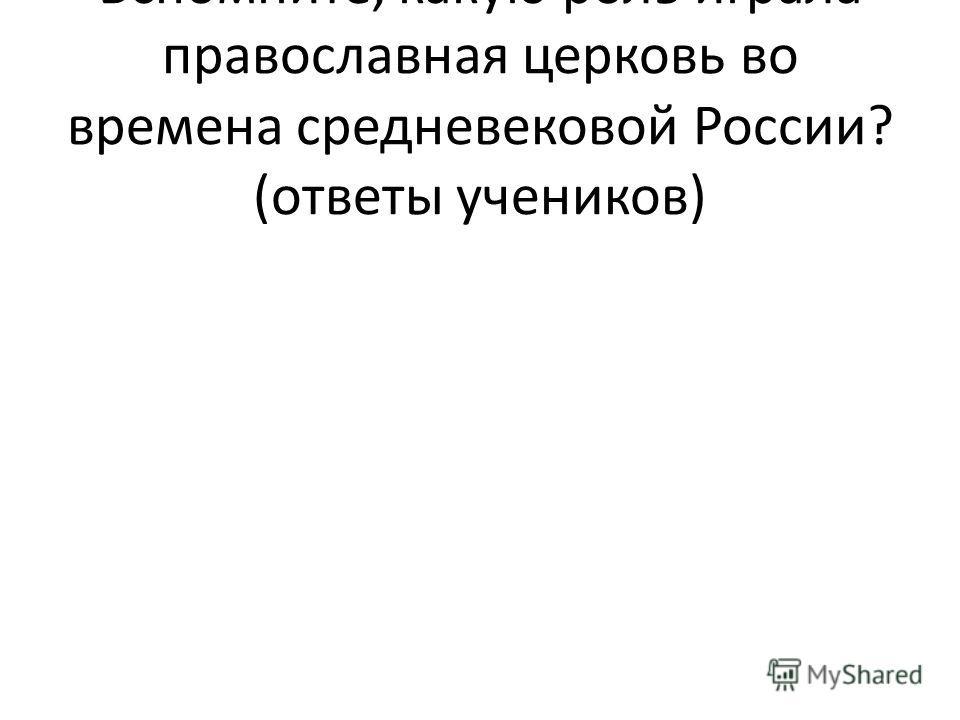 Вспомните, какую роль играла православная церковь во времена средневековой России? (ответы учеников)