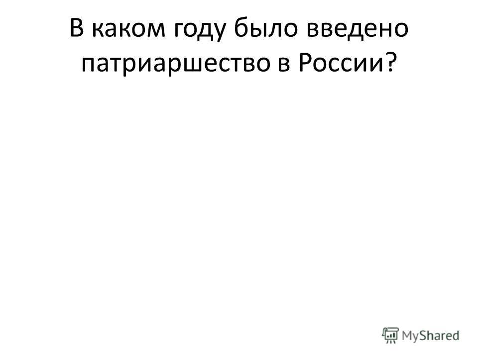 В каком году было введено патриаршество в России?