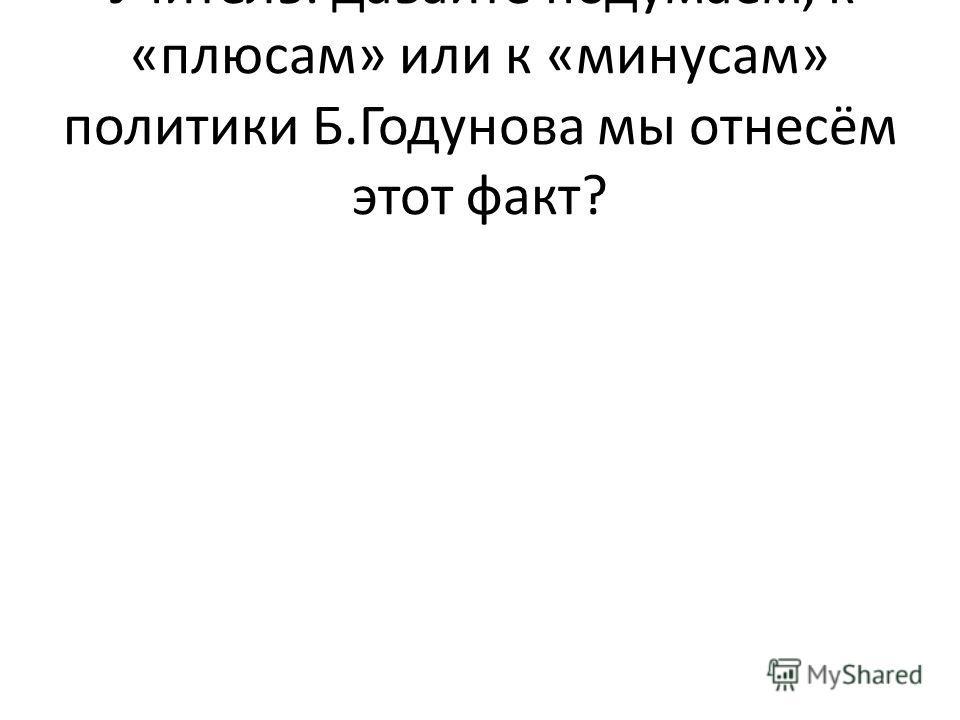 Учитель: давайте подумаем, к «плюсам» или к «минусам» политики Б.Годунова мы отнесём этот факт?