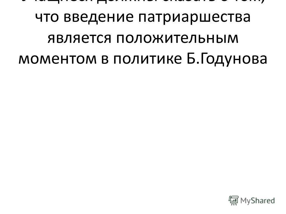 Учащиеся должны сказать о том, что введение патриаршества является положительным моментом в политике Б.Годунова