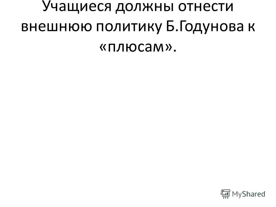 Учащиеся должны отнести внешнюю политику Б.Годунова к «плюсам».