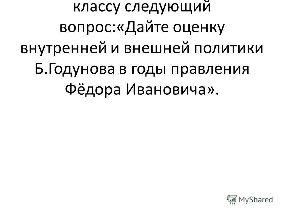 В конце изучения первой части данной темы учитель задаёт классу следующий вопрос:«Дайте оценку внутренней и внешней политики Б.Годунова в годы правления Фёдора Ивановича».