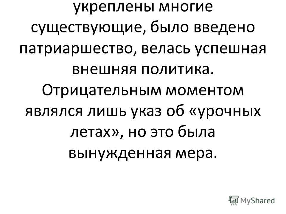 Учащиеся должны сказать о том, что в эти годы Б.Годунов вёл успешную внутреннюю и внешнюю политику: были построены новые города и укреплены многие существующие, было введено патриаршество, велась успешная внешняя политика. Отрицательным моментом явля