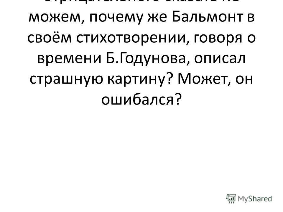 Учитель: итак, пока о правлении Бориса Годунова мы ничего отрицательного сказать не можем, почему же Бальмонт в своём стихотворении, говоря о времени Б.Годунова, описал страшную картину? Может, он ошибался?