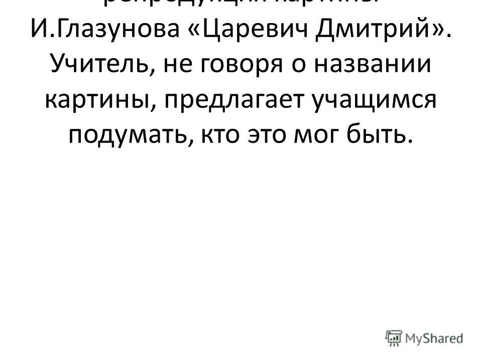 На слайде появляется репродукция картины И.Глазунова «Царевич Дмитрий». Учитель, не говоря о названии картины, предлагает учащимся подумать, кто это мог быть.