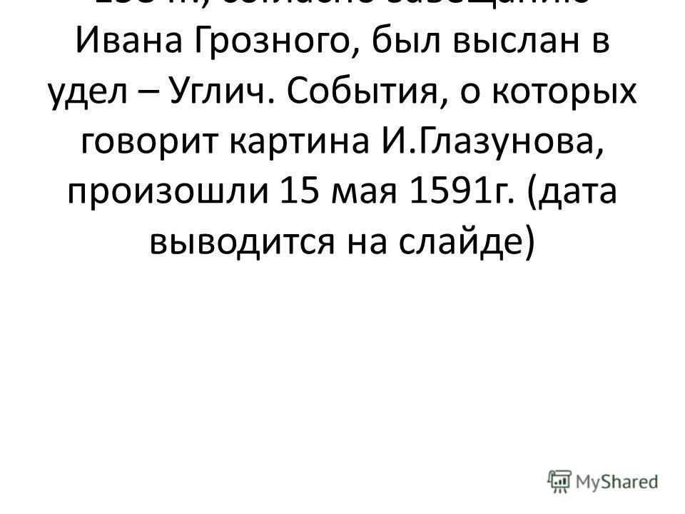 Малолетний царевич вместе с матерью, Марией Нагой, в 1584г., согласно завещанию Ивана Грозного, был выслан в удел – Углич. События, о которых говорит картина И.Глазунова, произошли 15 мая 1591г. (дата выводится на слайде)