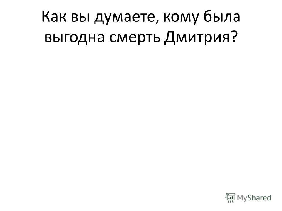 Как вы думаете, кому была выгодна смерть Дмитрия?