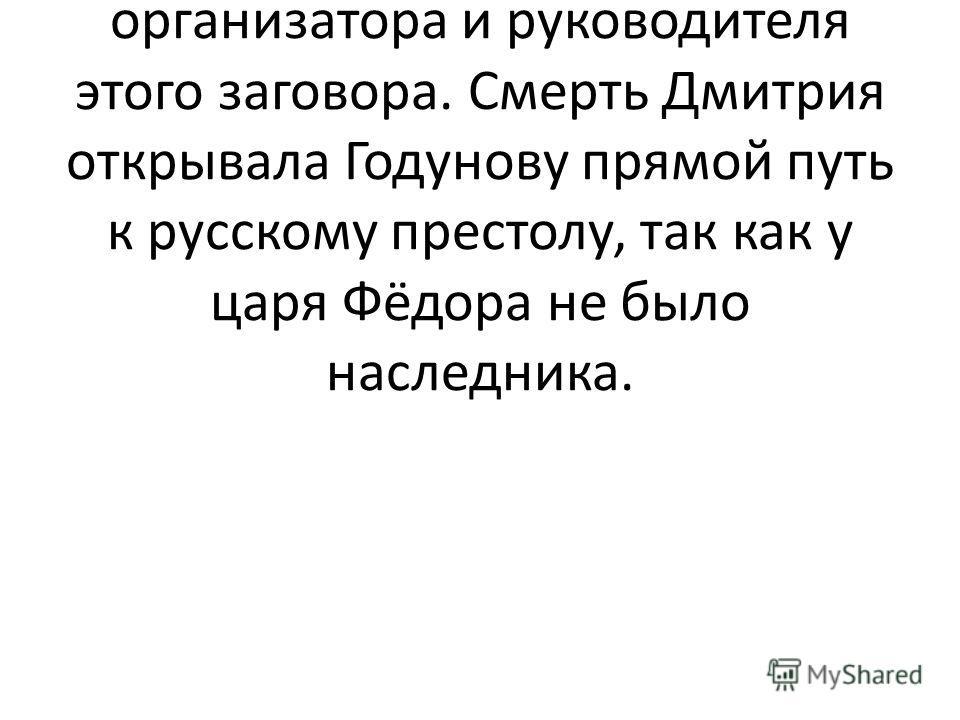 На Б.Годунова, как единственное заинтересованное в таком исходе событий лицо, легла тень организатора и руководителя этого заговора. Смерть Дмитрия открывала Годунову прямой путь к русскому престолу, так как у царя Фёдора не было наследника.