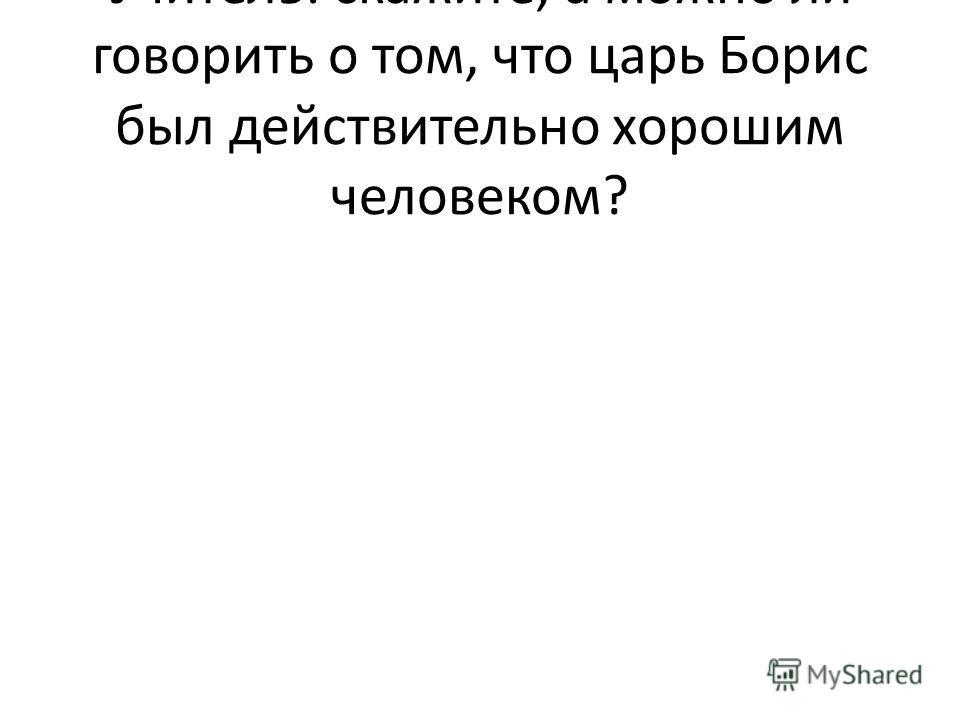 Учитель: скажите, а можно ли говорить о том, что царь Борис был действительно хорошим человеком?