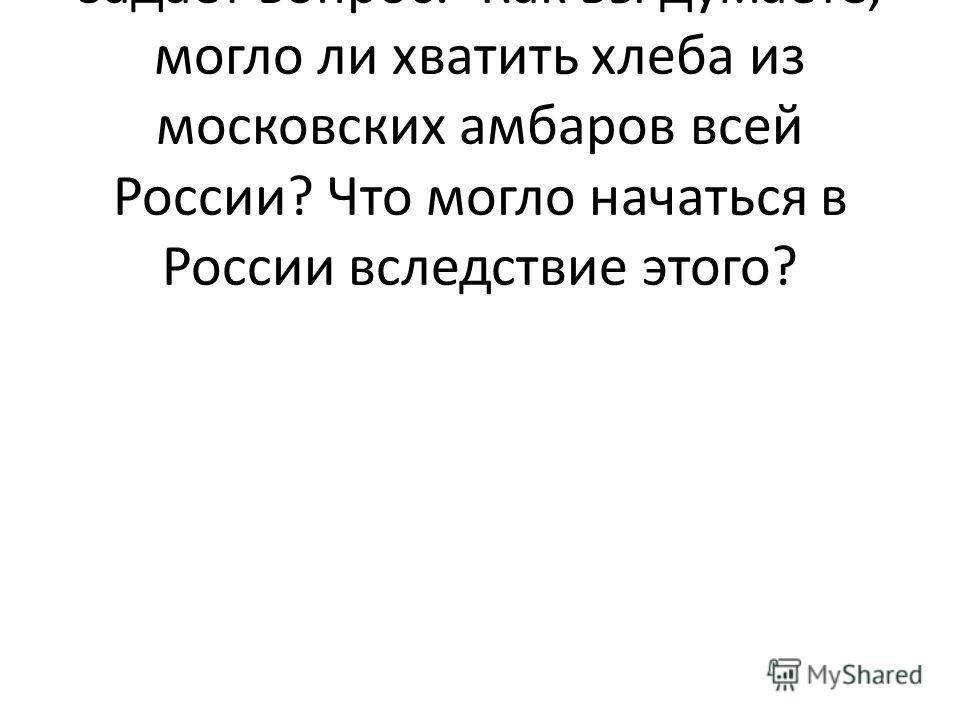 В ходе своего рассказа учитель задаёт вопрос:«Как вы думаете, могло ли хватить хлеба из московских амбаров всей России? Что могло начаться в России вследствие этого?