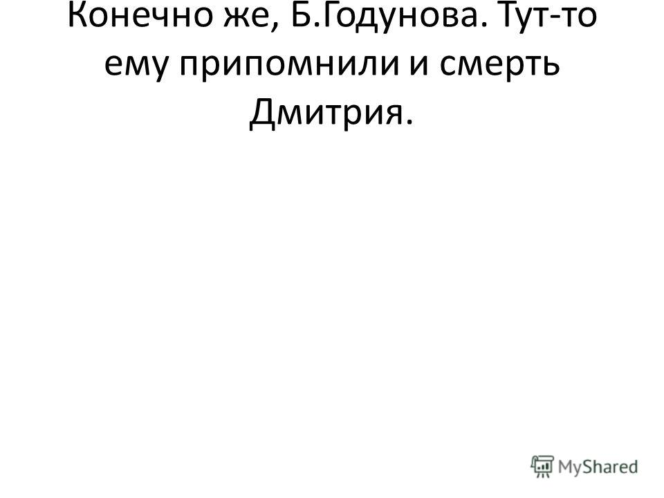 Конечно же, Б.Годунова. Тут-то ему припомнили и смерть Дмитрия.