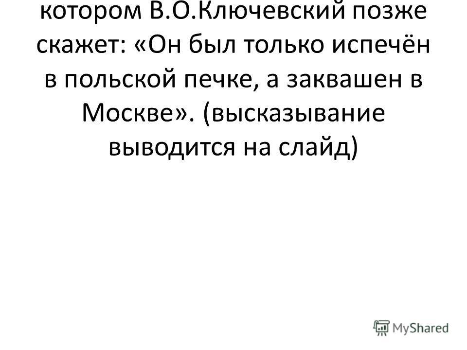 Учитель: а в это время на арене событий появляется человек, о котором В.О.Ключевский позже скажет: «Он был только испечён в польской печке, а заквашен в Москве». (высказывание выводится на слайд)